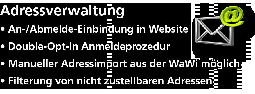Adressverwaltung - An-/Abmelde-Einbindung auf Website - Double-Opt-In Anmeldeprozedur - Manueller Adressimport aus WaWi möglich - Filterung von nicht zustellbaren Adressen
